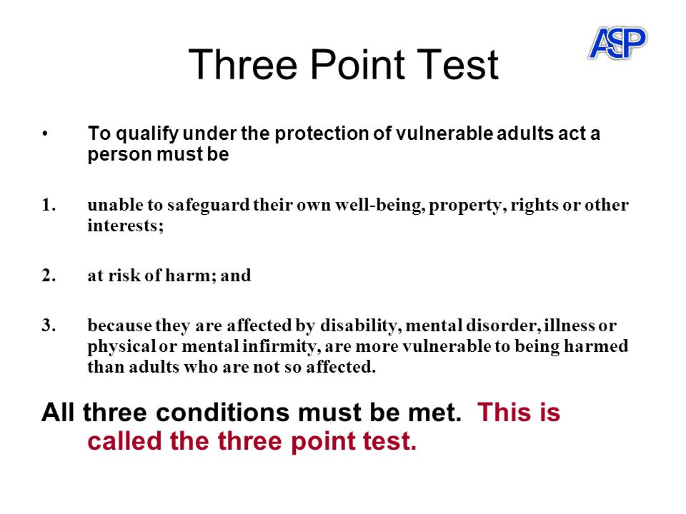 Three Point Test To qualify under the protection of vulnerable adults act a person must be 1.unable to safeguard their own well-being, property, rights or other interests; 2.at risk of harm; and 3.because they are affected by disability, mental disorder, illness or physical or mental infirmity, are more vulnerable to being harmed than adults who are not so affected.