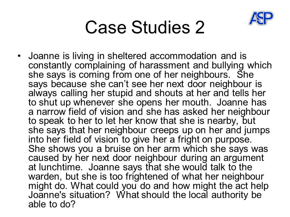 Case Studies 2 Joanne is living in sheltered accommodation and is constantly complaining of harassment and bullying which she says is coming from one of her neighbours.