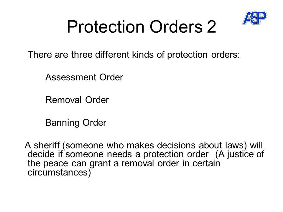 Protection Orders 2 There are three different kinds of protection orders: Assessment Order Removal Order Banning Order A sheriff (someone who makes de
