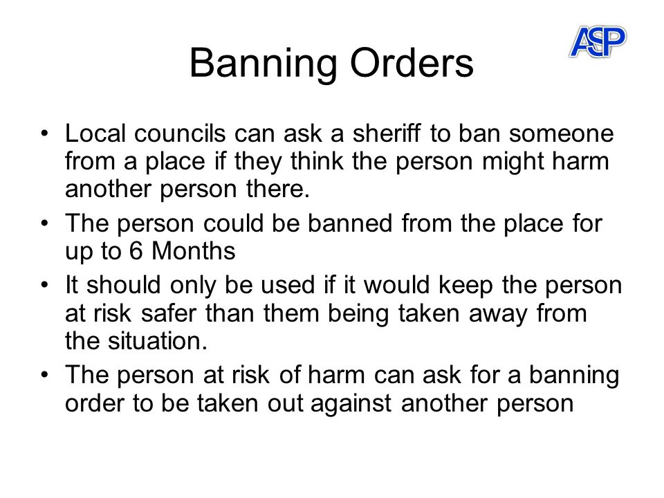 Banning Orders Local councils can ask a sheriff to ban someone from a place if they think the person might harm another person there.