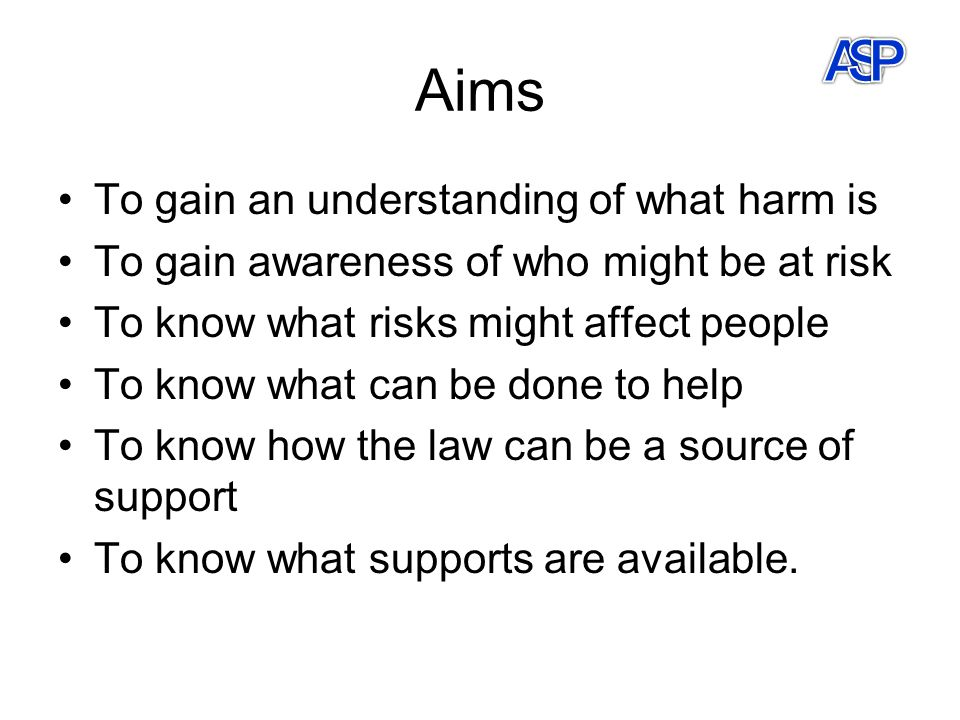 Aims To gain an understanding of what harm is To gain awareness of who might be at risk To know what risks might affect people To know what can be done to help To know how the law can be a source of support To know what supports are available.