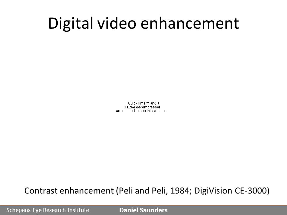 Schepens Eye Research Institute Digital video enhancement Daniel Saunders Contrast enhancement (Peli and Peli, 1984; DigiVision CE-3000)