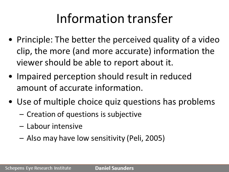 Schepens Eye Research Institute Information transfer Principle: The better the perceived quality of a video clip, the more (and more accurate) information the viewer should be able to report about it.