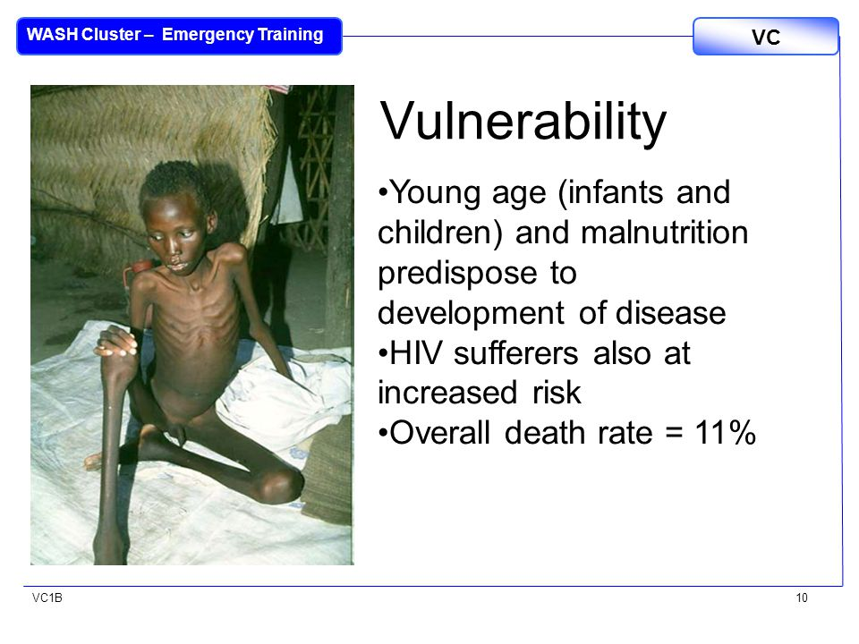 VC1B VC WASH Cluster – Emergency Training 10 Vulnerability Young age (infants and children) and malnutrition predispose to development of disease HIV sufferers also at increased risk Overall death rate = 11%