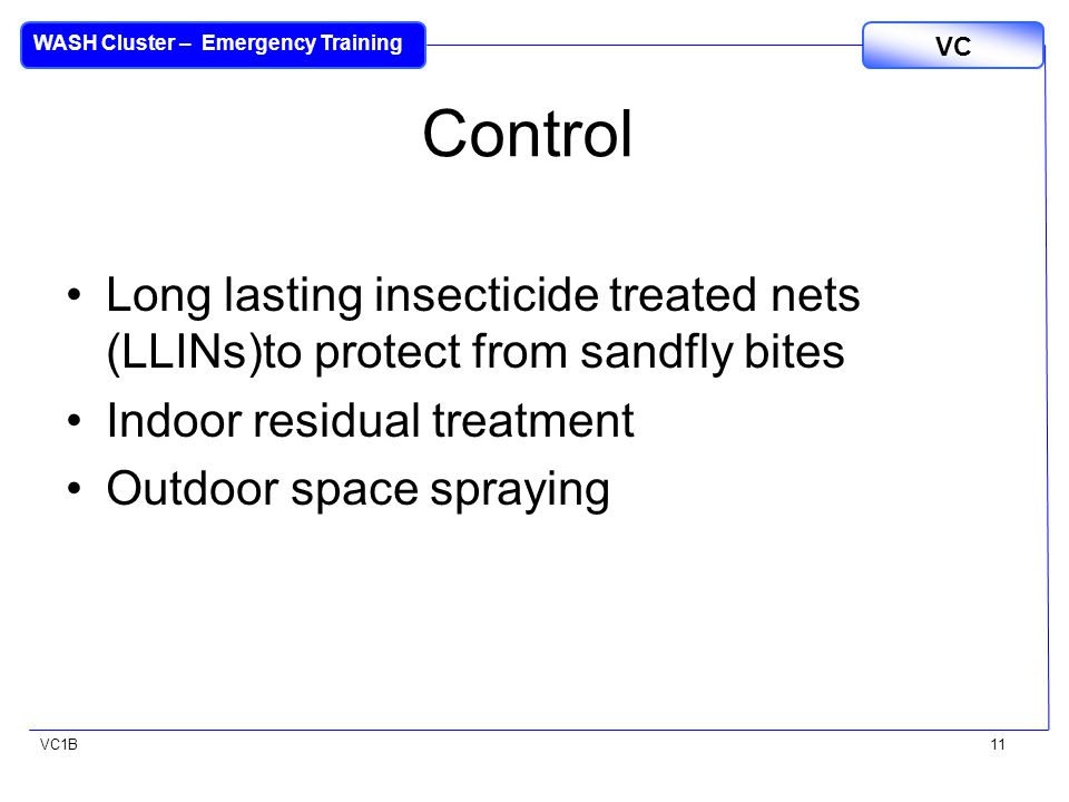 VC1B VC WASH Cluster – Emergency Training 11 Control Long lasting insecticide treated nets (LLINs)to protect from sandfly bites Indoor residual treatment Outdoor space spraying