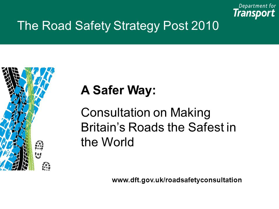 The Road Safety Strategy Post 2010 A Safer Way: Consultation on Making Britain's Roads the Safest in the World www.dft.gov.uk/roadsafetyconsultation