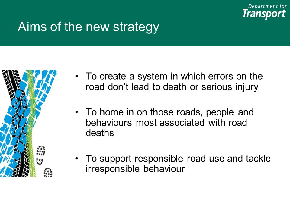 Aims of the new strategy To create a system in which errors on the road don't lead to death or serious injury To home in on those roads, people and be
