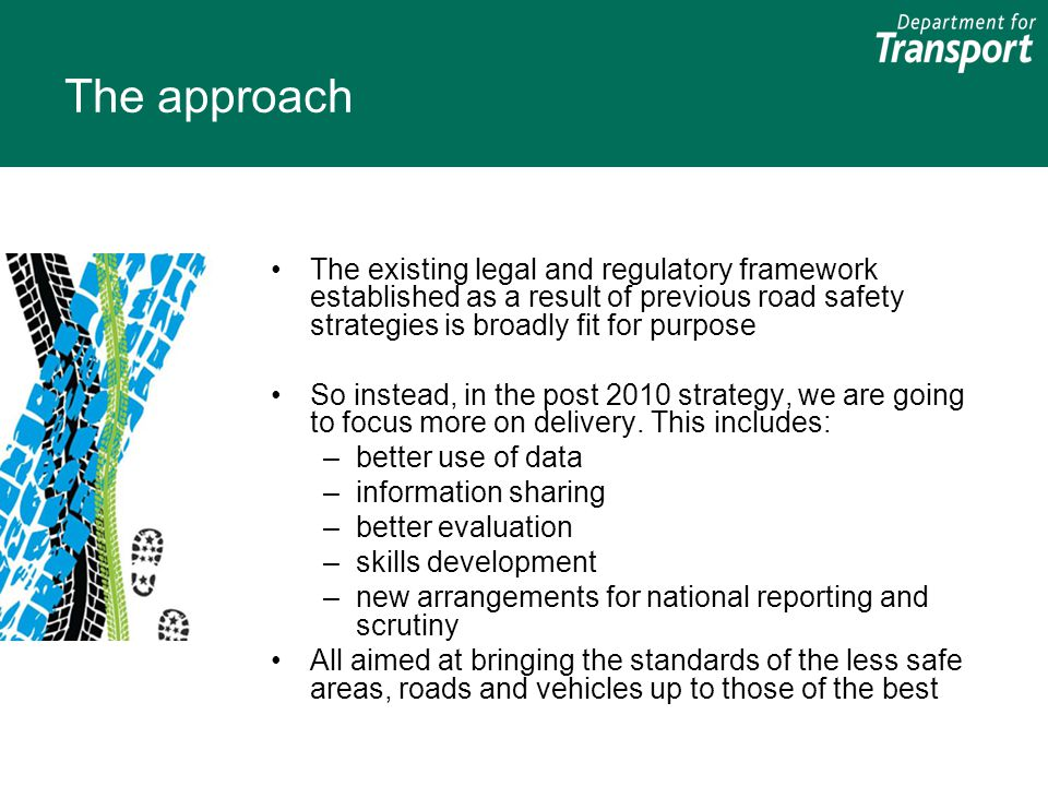 The approach The existing legal and regulatory framework established as a result of previous road safety strategies is broadly fit for purpose So inst