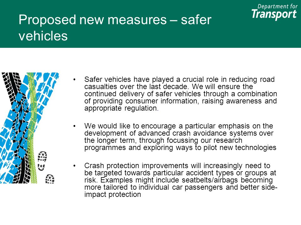 Proposed new measures – safer vehicles Safer vehicles have played a crucial role in reducing road casualties over the last decade. We will ensure the