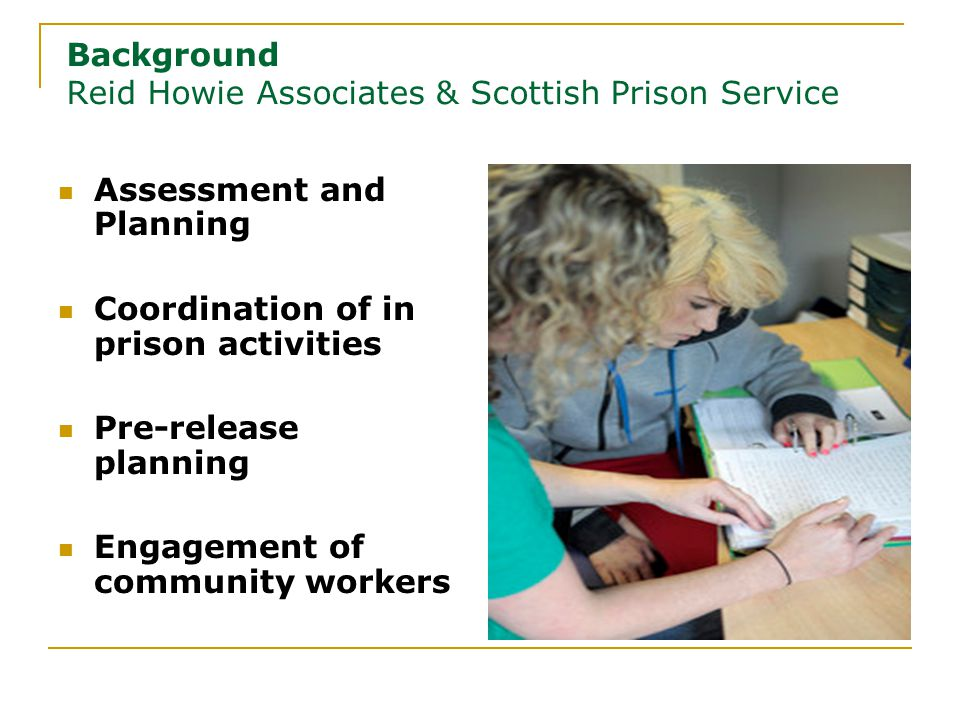 Background Reid Howie Associates & Scottish Prison Service Assessment and Planning Coordination of in prison activities Pre-release planning Engagement of community workers