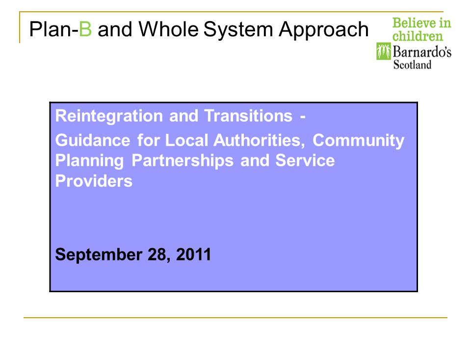 Reintegration and Transitions - Guidance for Local Authorities, Community Planning Partnerships and Service Providers September 28, 2011 Plan-B and Whole System Approach