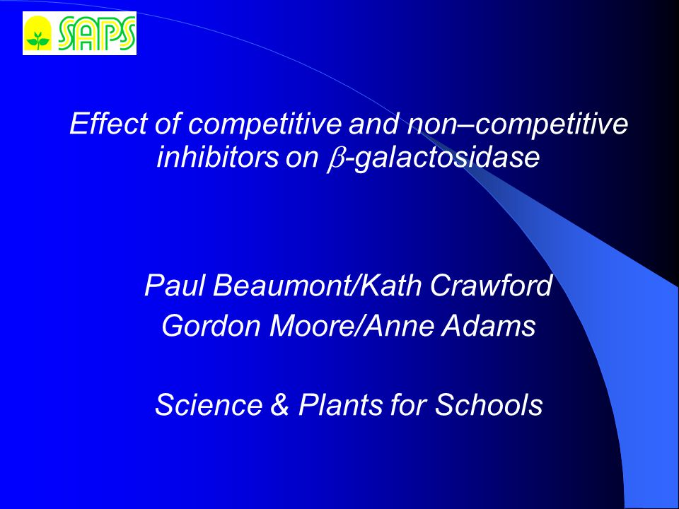 Effect of competitive and non–competitive inhibitors on  ‑ galactosidase Paul Beaumont/Kath Crawford Gordon Moore/Anne Adams Science & Plants for Schools