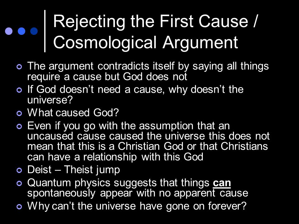 Rejecting the First Cause / Cosmological Argument The argument contradicts itself by saying all things require a cause but God does not If God doesn't