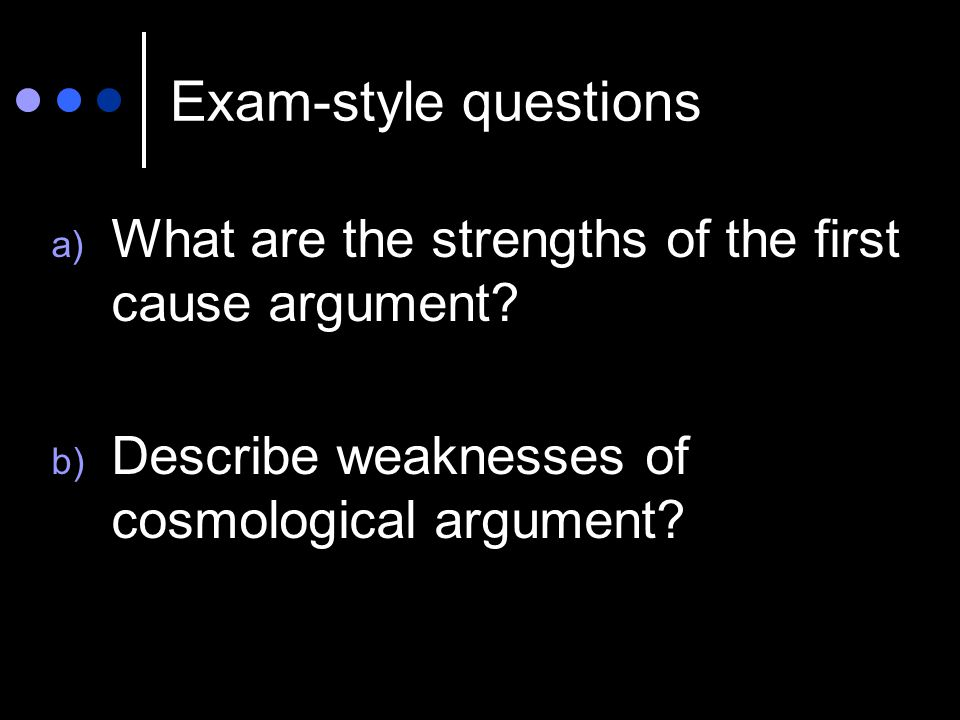 Exam-style questions a) What are the strengths of the first cause argument? b) Describe weaknesses of cosmological argument?