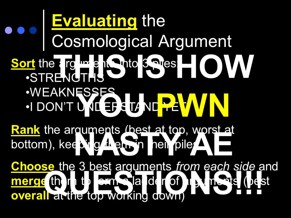 Evaluating the Cosmological Argument Sort the arguments into 3 piles: STRENGTHS WEAKNESSES I DON'T UNDERSTAND YET! Rank the arguments (best at top, wo