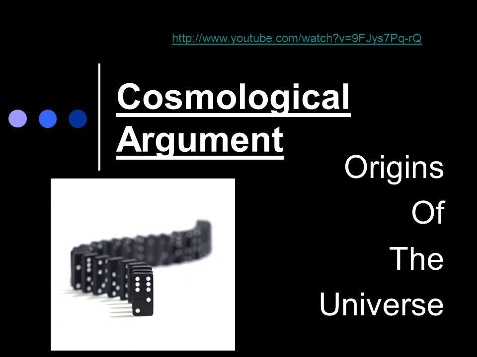Cosmological Argument Origins Of The Universe http://www.youtube.com/watch?v=9FJys7Pq-rQ