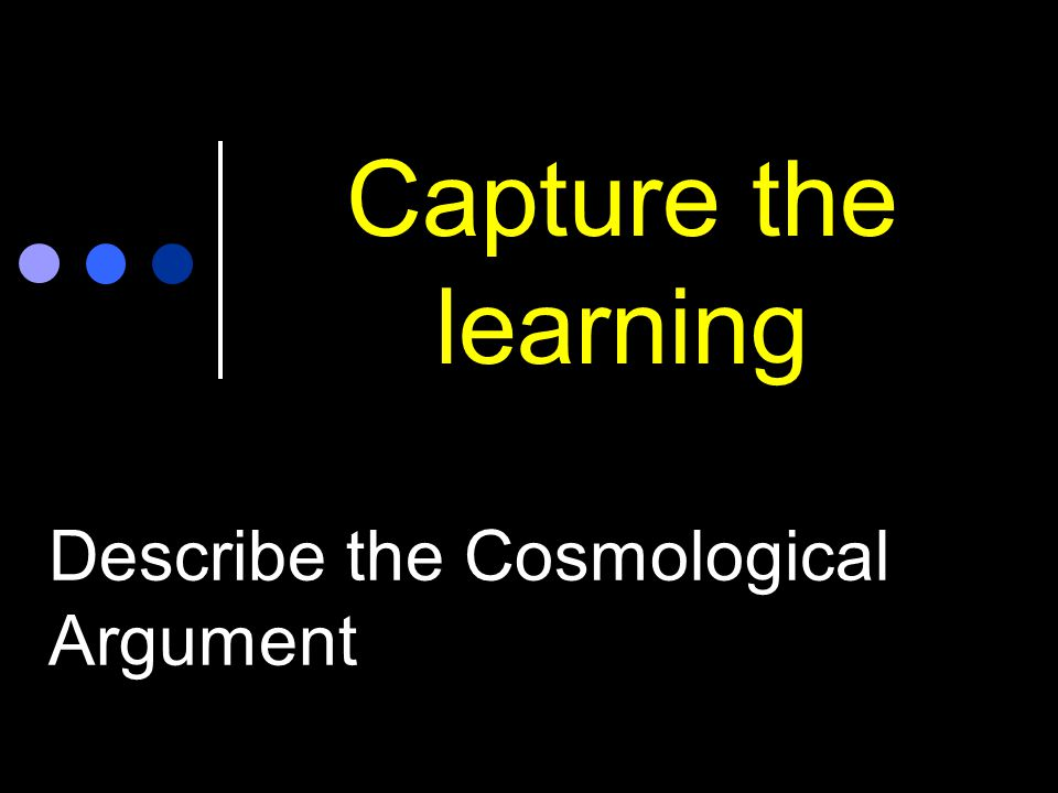 Capture the learning Describe the Cosmological Argument