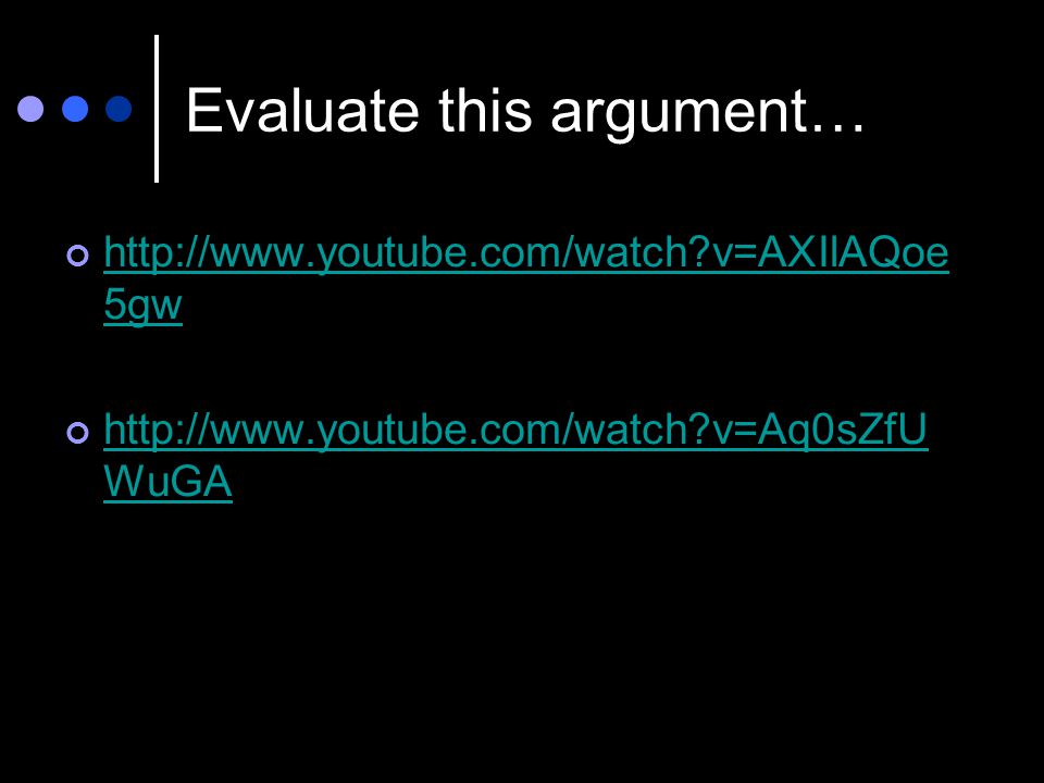 Evaluate this argument… http://www.youtube.com/watch?v=AXIlAQoe 5gw http://www.youtube.com/watch?v=Aq0sZfU WuGA