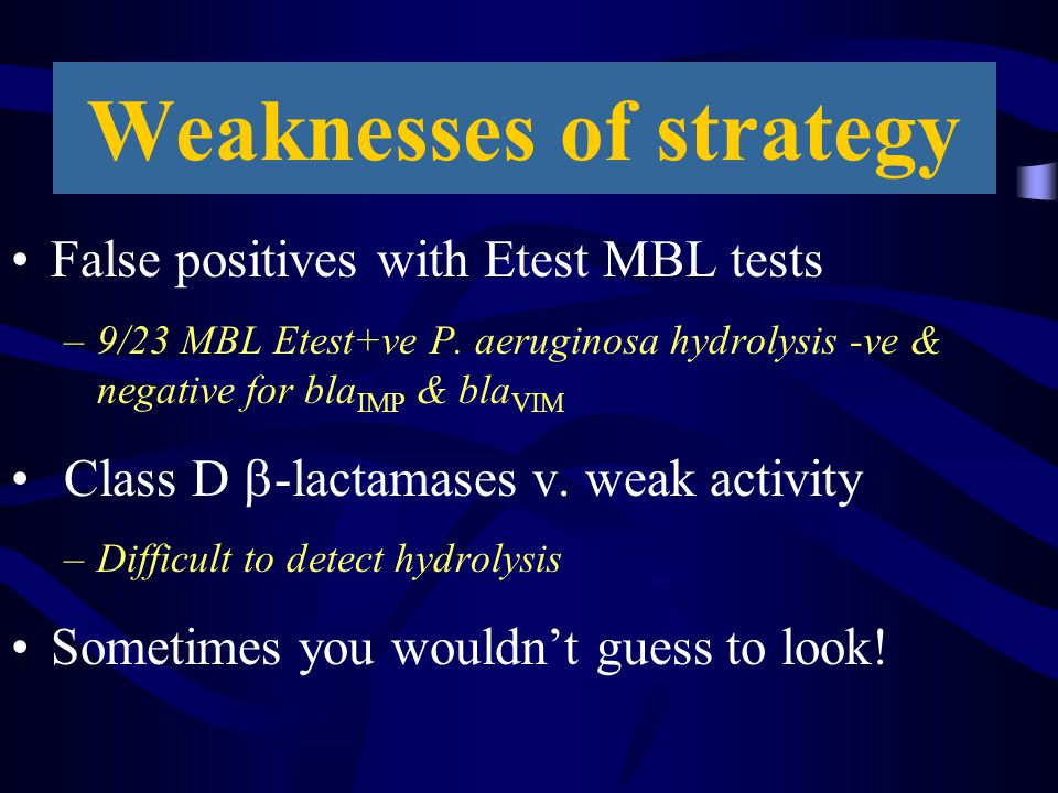 Weaknesses of strategy False positives with Etest MBL tests –9/23 MBL Etest+ve P. aeruginosa hydrolysis -ve & negative for bla IMP & bla VIM Class D 