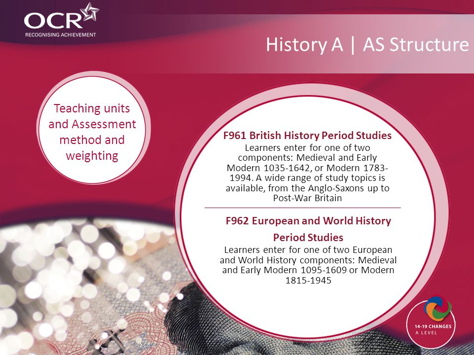 History A | AS Structure F962 European and World History Period Studies Learners enter for one of two European and World History components: Medieval and Early Modern 1095-1609 or Modern 1815-1945 Teaching units and Assessment method and weighting F961 British History Period Studies Learners enter for one of two components: Medieval and Early Modern 1035-1642, or Modern 1783- 1994.