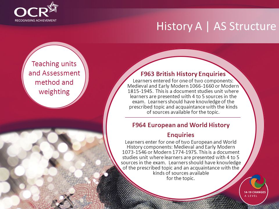 History A | AS Structure F964 European and World History Enquiries Learners enter for one of two European and World History components: Medieval and Early Modern 1073-1546 or Modern 1774-1975.