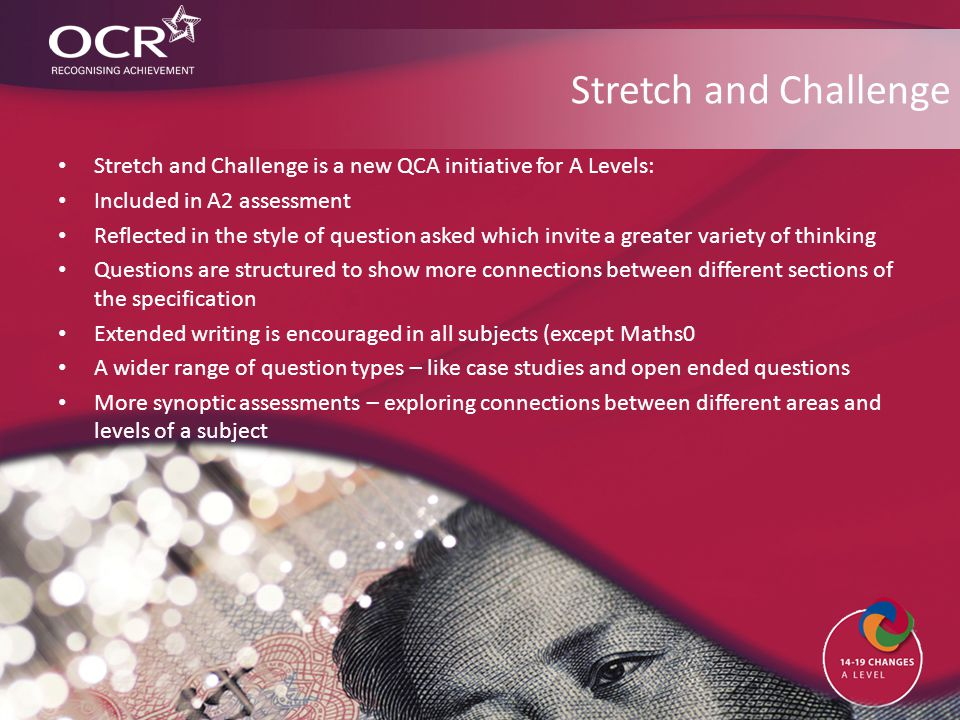 Stretch and Challenge Stretch and Challenge is a new QCA initiative for A Levels: Included in A2 assessment Reflected in the style of question asked which invite a greater variety of thinking Questions are structured to show more connections between different sections of the specification Extended writing is encouraged in all subjects (except Maths0 A wider range of question types – like case studies and open ended questions More synoptic assessments – exploring connections between different areas and levels of a subject