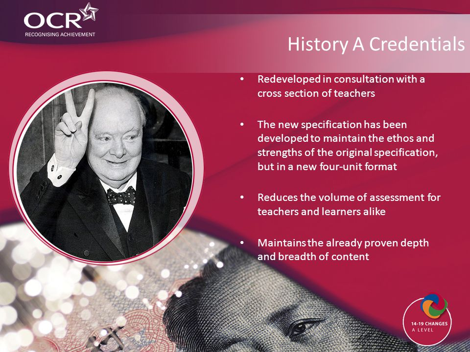 History A Credentials Redeveloped in consultation with a cross section of teachers The new specification has been developed to maintain the ethos and strengths of the original specification, but in a new four-unit format Reduces the volume of assessment for teachers and learners alike Maintains the already proven depth and breadth of content
