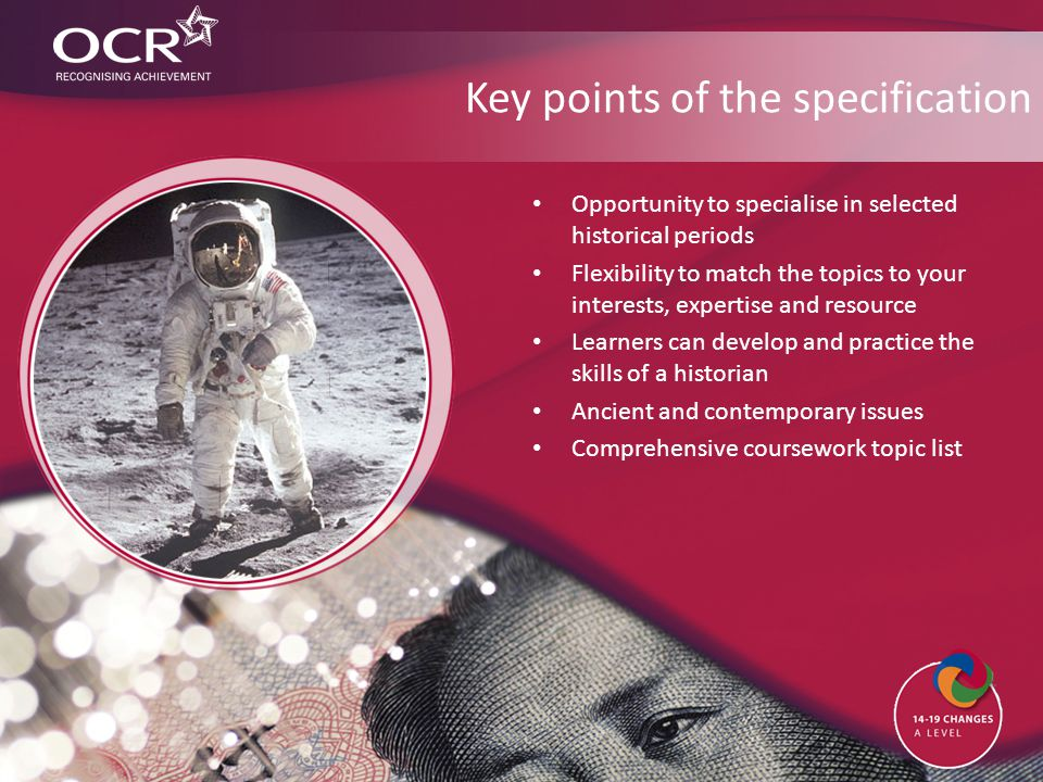 Key points of the specification Opportunity to specialise in selected historical periods Flexibility to match the topics to your interests, expertise and resource Learners can develop and practice the skills of a historian Ancient and contemporary issues Comprehensive coursework topic list