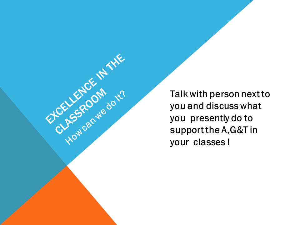 EXCELLENCE IN THE CLASSROOM Talk with person next to you and discuss what you presently do to support the A,G&T in your classes .