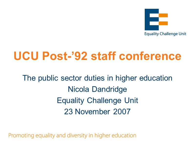 UCU Post-'92 staff conference The public sector duties in higher education Nicola Dandridge Equality Challenge Unit 23 November 2007