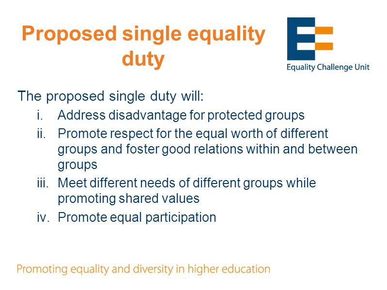 Proposed single equality duty The proposed single duty will: i.Address disadvantage for protected groups ii.Promote respect for the equal worth of different groups and foster good relations within and between groups iii.Meet different needs of different groups while promoting shared values iv.Promote equal participation
