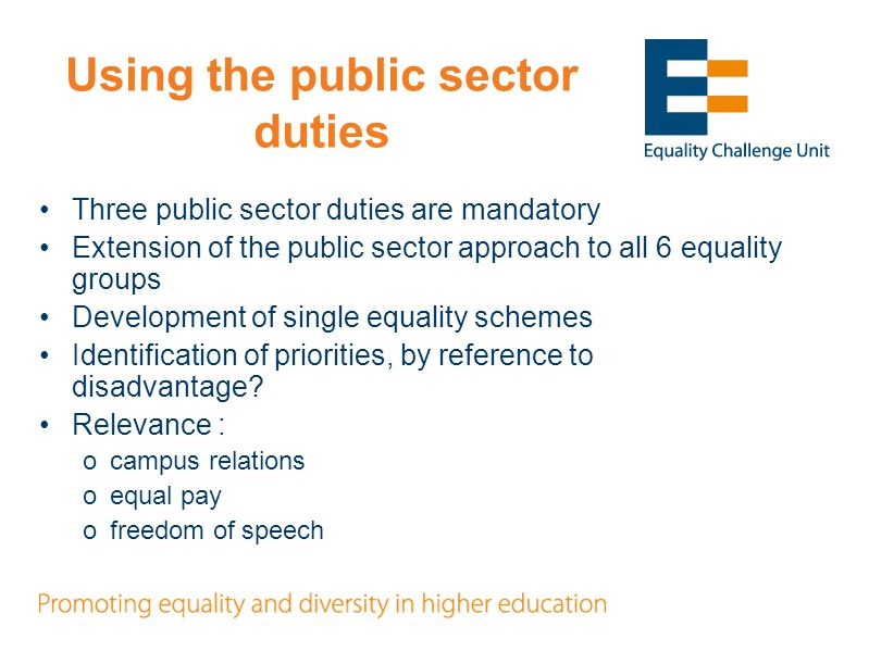 Using the public sector duties Three public sector duties are mandatory Extension of the public sector approach to all 6 equality groups Development of single equality schemes Identification of priorities, by reference to disadvantage.