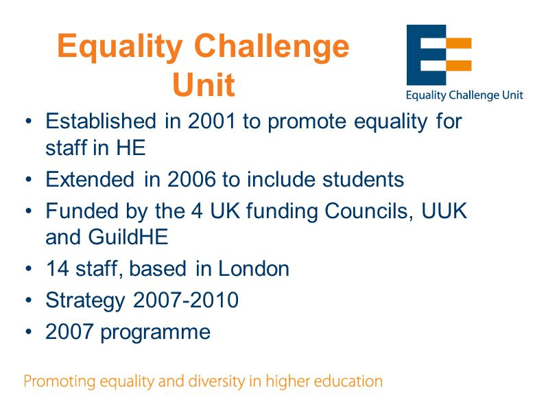 Equality Challenge Unit Established in 2001 to promote equality for staff in HE Extended in 2006 to include students Funded by the 4 UK funding Councils, UUK and GuildHE 14 staff, based in London Strategy 2007-2010 2007 programme
