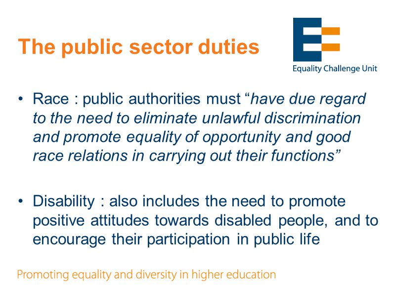 The public sector duties Race : public authorities must have due regard to the need to eliminate unlawful discrimination and promote equality of opportunity and good race relations in carrying out their functions Disability : also includes the need to promote positive attitudes towards disabled people, and to encourage their participation in public life