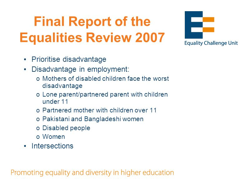 Final Report of the Equalities Review 2007 Prioritise disadvantage Disadvantage in employment: oMothers of disabled children face the worst disadvantage oLone parent/partnered parent with children under 11 oPartnered mother with children over 11 oPakistani and Bangladeshi women oDisabled people oWomen Intersections