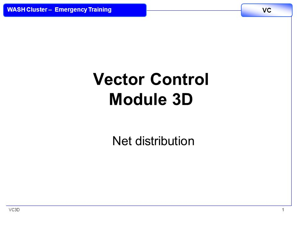 VC3D VC WASH Cluster – Emergency Training 42 EVALUATING LLITN Retention + Utilisation However LLINs are distributed the coverage and usage rates achieved should be measured and reported: 3 to 5 months after the distribution a two stage cluster sample survey should be performed Determine the percent of the population who retained the LLITNs distributed Determine the percent of the population who are correctly utilising their LLITNs (ie have them hanging over their sleeping areas)