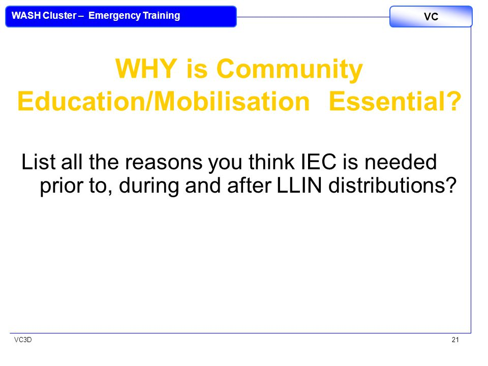 VC3D VC WASH Cluster – Emergency Training 21 WHY is Community Education/Mobilisation Essential? List all the reasons you think IEC is needed prior to,