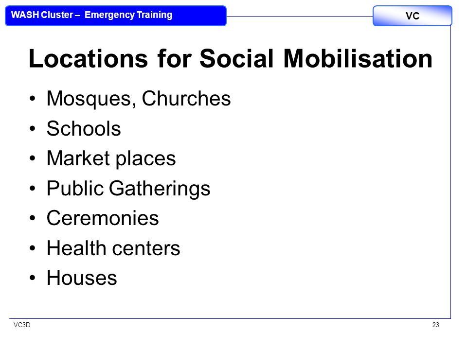 VC3D VC WASH Cluster – Emergency Training 23 Locations for Social Mobilisation Mosques, Churches Schools Market places Public Gatherings Ceremonies He