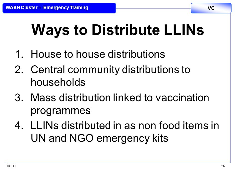 VC3D VC WASH Cluster – Emergency Training 26 Ways to Distribute LLINs 1.House to house distributions 2.Central community distributions to households 3.Mass distribution linked to vaccination programmes 4.LLINs distributed in as non food items in UN and NGO emergency kits