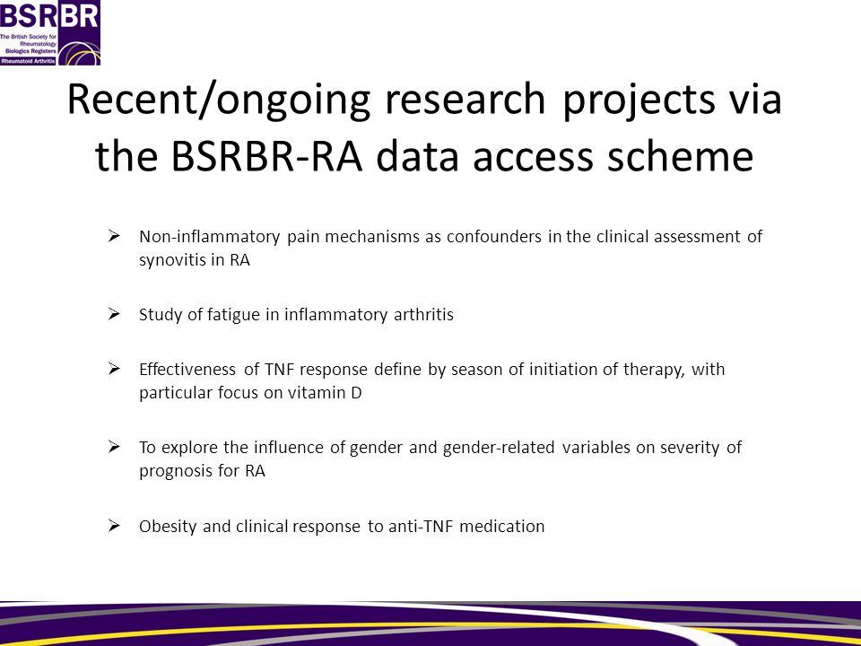 Recent/ongoing research projects via the BSRBR-RA data access scheme  Non-inflammatory pain mechanisms as confounders in the clinical assessment of synovitis in RA  Study of fatigue in inflammatory arthritis  Effectiveness of TNF response define by season of initiation of therapy, with particular focus on vitamin D  To explore the influence of gender and gender-related variables on severity of prognosis for RA  Obesity and clinical response to anti-TNF medication