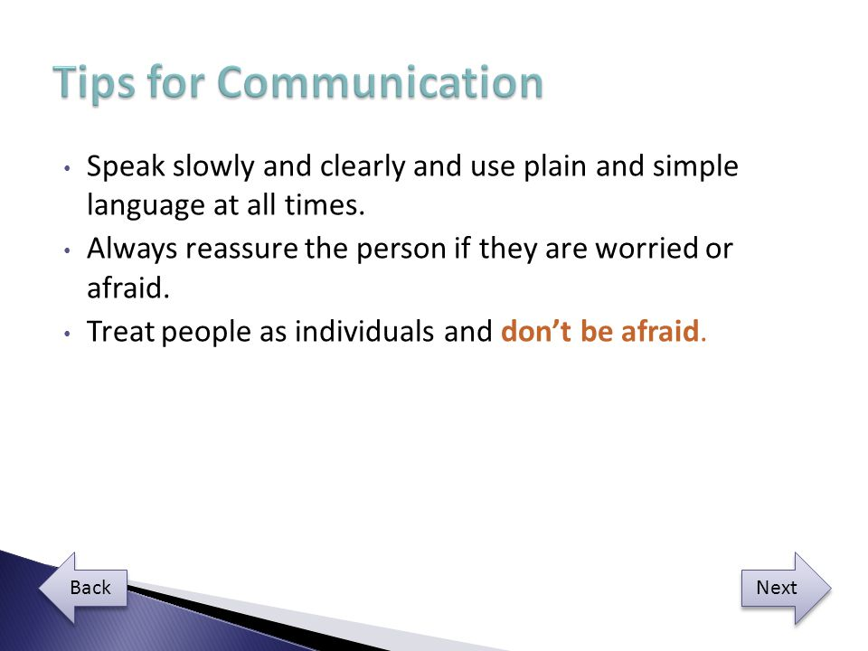 Speak slowly and clearly and use plain and simple language at all times.