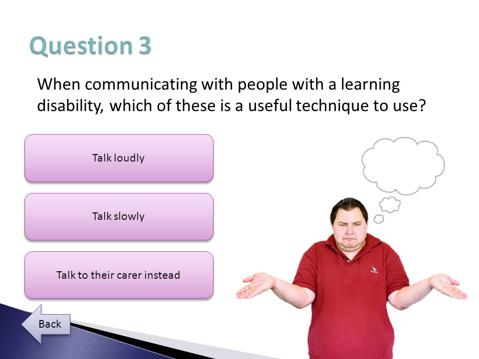 When communicating with people with a learning disability, which of these is a useful technique to use.