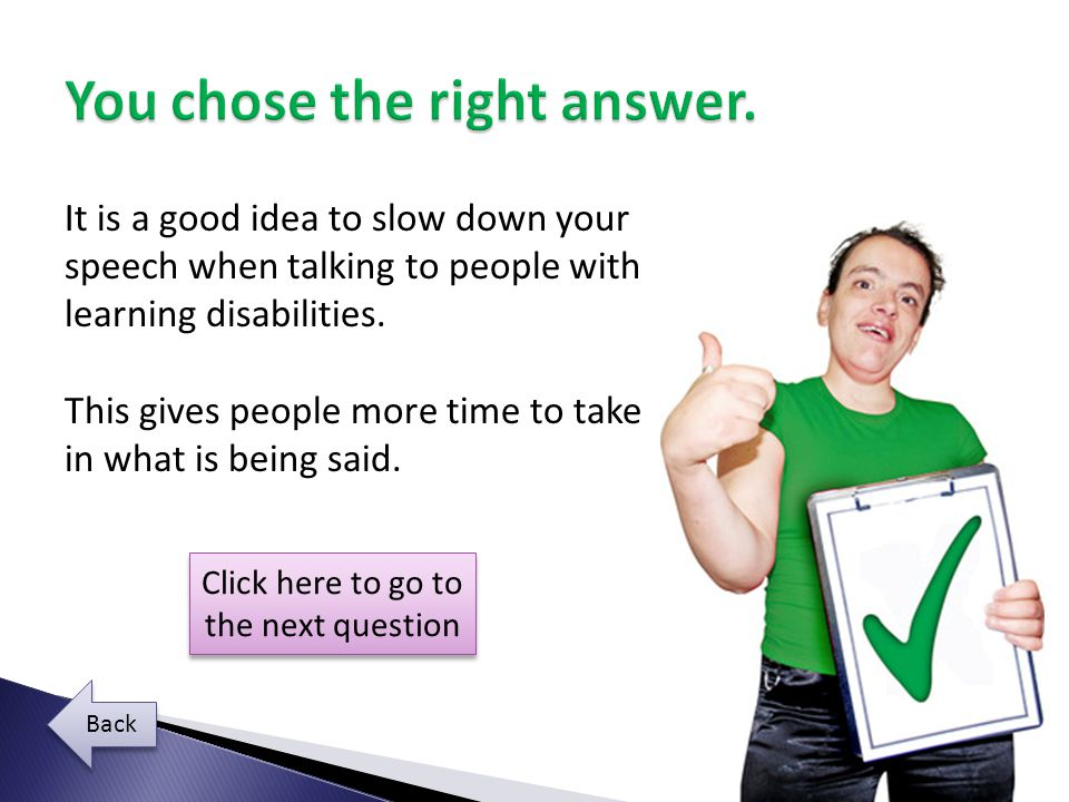 It is a good idea to slow down your speech when talking to people with learning disabilities.
