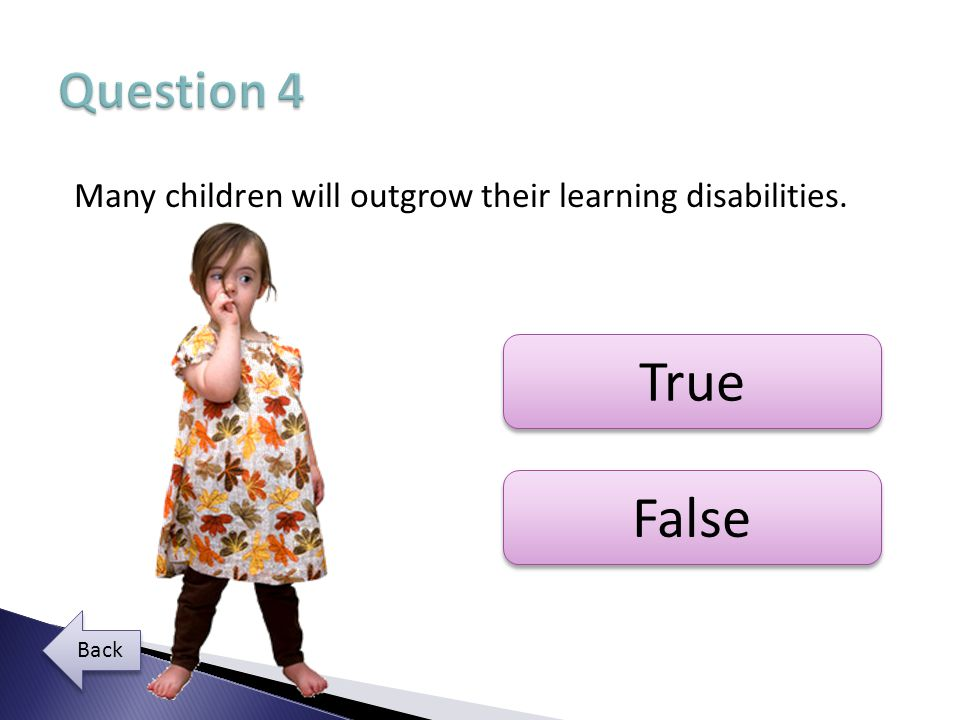 Many children will outgrow their learning disabilities. True False Back
