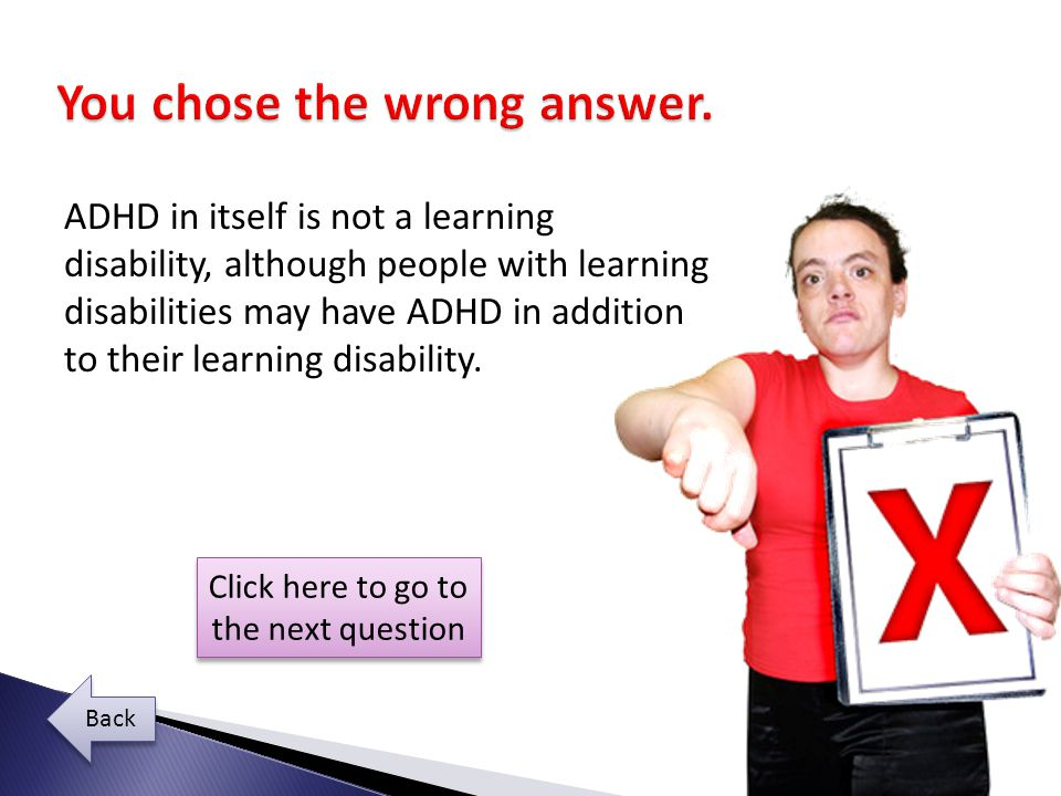 ADHD in itself is not a learning disability, although people with learning disabilities may have ADHD in addition to their learning disability.