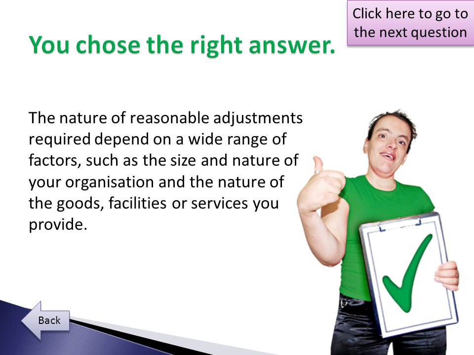 The nature of reasonable adjustments required depend on a wide range of factors, such as the size and nature of your organisation and the nature of the goods, facilities or services you provide.
