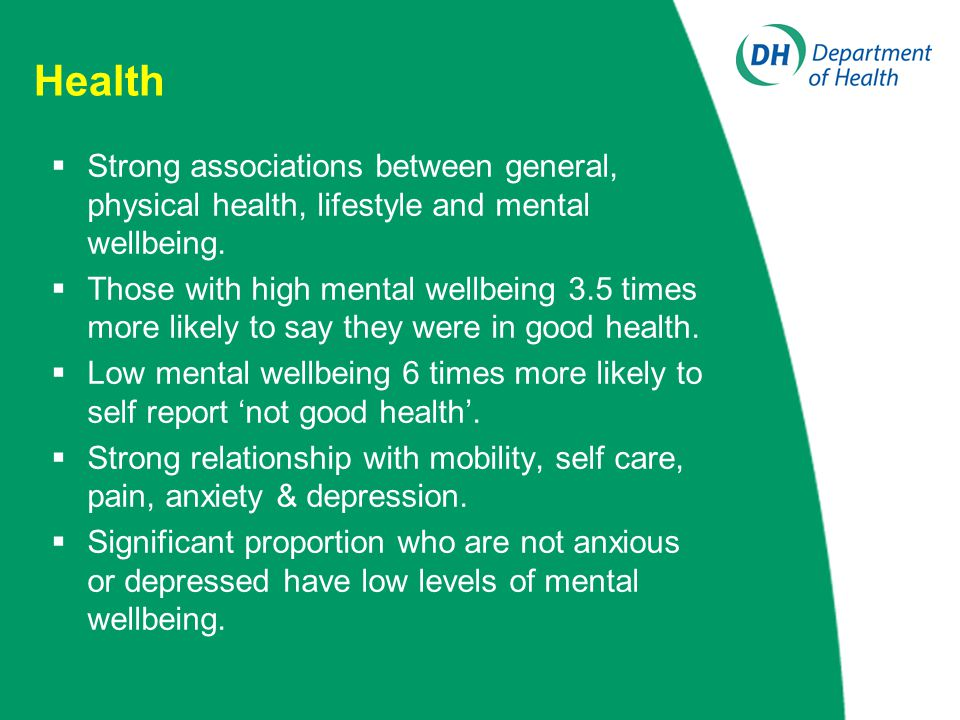 Health  Strong associations between general, physical health, lifestyle and mental wellbeing.  Those with high mental wellbeing 3.5 times more likel