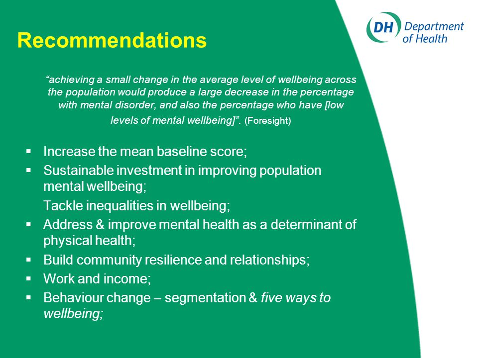 Recommendations achieving a small change in the average level of wellbeing across the population would produce a large decrease in the percentage with mental disorder, and also the percentage who have [low levels of mental wellbeing] .