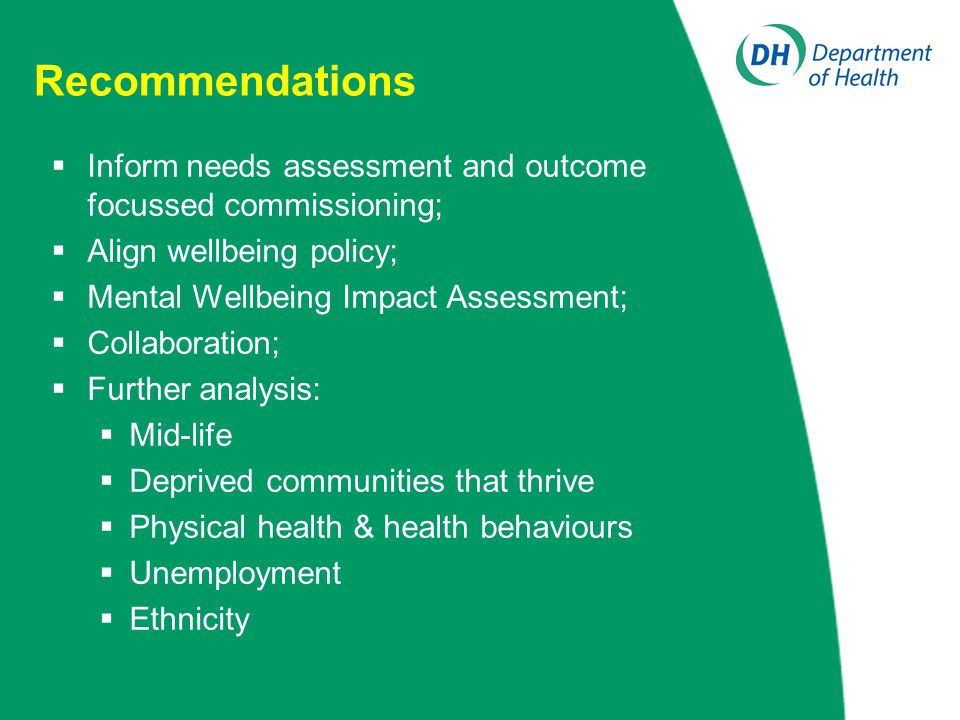 Recommendations  Inform needs assessment and outcome focussed commissioning;  Align wellbeing policy;  Mental Wellbeing Impact Assessment;  Collab