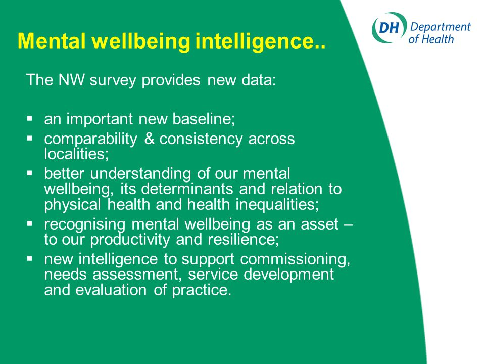 Mental wellbeing intelligence.. The NW survey provides new data:  an important new baseline;  comparability & consistency across localities;  bette